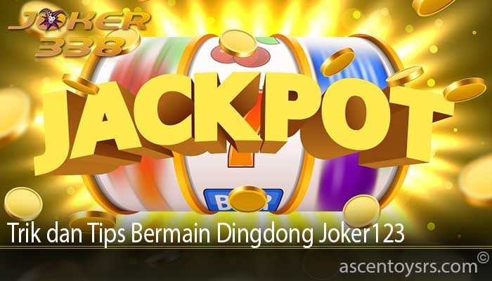 Trik dan Tips Bermain Dingdong Joker123